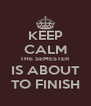 KEEP CALM THE SEMESTER IS ABOUT TO FINISH - Personalised Poster A4 size