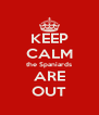 KEEP CALM the Spaniards ARE OUT - Personalised Poster A4 size