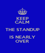 KEEP CALM THE STANDUP IS NEARLY OVER - Personalised Poster A4 size