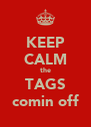 KEEP CALM the TAGS comin off - Personalised Poster A4 size