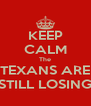 KEEP CALM The TEXANS ARE STILL LOSING - Personalised Poster A4 size