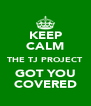 KEEP CALM THE TJ PROJECT GOT YOU COVERED - Personalised Poster A4 size