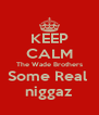 KEEP CALM The Wade Brothers Some Real  niggaz - Personalised Poster A4 size