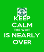 KEEP CALM THE WAIT IS NEARLY OVER - Personalised Poster A4 size