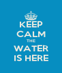 KEEP CALM THE WATER IS HERE - Personalised Poster A4 size