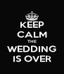 KEEP CALM THE WEDDING IS OVER - Personalised Poster A4 size