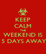 KEEP CALM THE WEEKEND IS  5 DAYS AWAY - Personalised Poster A4 size