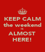 KEEP CALM the weekend IS ALMOST HERE! - Personalised Poster A4 size
