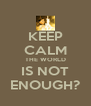 KEEP CALM THE WORLD IS NOT ENOUGH? - Personalised Poster A4 size