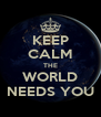 KEEP CALM THE WORLD NEEDS YOU - Personalised Poster A4 size
