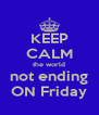 KEEP CALM the world not ending ON Friday - Personalised Poster A4 size