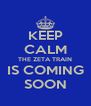 KEEP CALM THE ZETA TRAIN IS COMING SOON - Personalised Poster A4 size