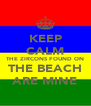 KEEP CALM THE ZIRCONS FOUND ON THE BEACH ARE MINE - Personalised Poster A4 size
