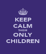 KEEP CALM THEIR ONLY CHILDREN - Personalised Poster A4 size
