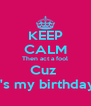 KEEP CALM Then act a fool Cuz  It's my birthday  - Personalised Poster A4 size