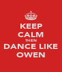 KEEP CALM THEN DANCE LIKE OWEN - Personalised Poster A4 size