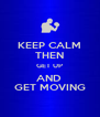 KEEP CALM THEN GET UP AND  GET MOVING - Personalised Poster A4 size