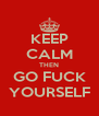 KEEP CALM THEN GO FUCK YOURSELF - Personalised Poster A4 size