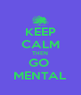 KEEP CALM THEN GO  MENTAL - Personalised Poster A4 size