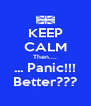 KEEP CALM Then.... ... Panic!!! Better??? - Personalised Poster A4 size