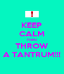 KEEP CALM THEN THROW A TANTRUM!!! - Personalised Poster A4 size