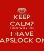 KEEP CALM? THEN WHY DO I HAVE CAPSLOCK ON? - Personalised Poster A4 size
