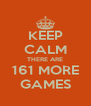 KEEP CALM THERE ARE 161 MORE GAMES - Personalised Poster A4 size