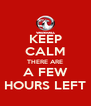 KEEP CALM THERE ARE A FEW HOURS LEFT - Personalised Poster A4 size