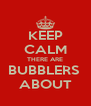 KEEP CALM THERE ARE BUBBLERS  ABOUT - Personalised Poster A4 size