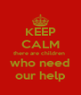 KEEP CALM there are children  who need our help - Personalised Poster A4 size