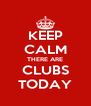 KEEP CALM THERE ARE CLUBS TODAY - Personalised Poster A4 size