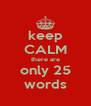 keep CALM there are only 25 words - Personalised Poster A4 size