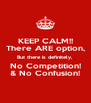 KEEP CALM!! There ARE option, But there is definitely, No Competition! & No Confusion! - Personalised Poster A4 size