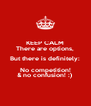 KEEP CALM There are options, But there is definitely: No competition! & no confusion! :)  - Personalised Poster A4 size