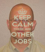 KEEP CALM THERE ARE OTHER JOBS - Personalised Poster A4 size