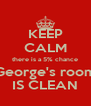 KEEP CALM there is a 5% chance George's room IS CLEAN - Personalised Poster A4 size