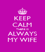 KEEP CALM THERE IS ALWAYS MY WIFE - Personalised Poster A4 size