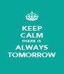 KEEP CALM THERE IS ALWAYS TOMORROW - Personalised Poster A4 size