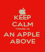 KEEP CALM THERE IS AN APPLE  ABOVE - Personalised Poster A4 size