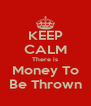KEEP CALM There is Money To Be Thrown - Personalised Poster A4 size