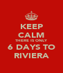 KEEP CALM THERE IS ONLY 6 DAYS TO RIVIERA - Personalised Poster A4 size
