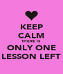 KEEP CALM THERE IS ONLY ONE LESSON LEFT - Personalised Poster A4 size