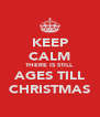 KEEP CALM THERE IS STILL AGES TILL CHRISTMAS - Personalised Poster A4 size