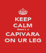KEEP CALM there's a CAPIVARA ON UR LEG - Personalised Poster A4 size