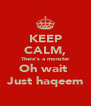 KEEP CALM, There's a monster Oh wait  Just haqeem - Personalised Poster A4 size