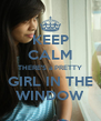 KEEP CALM THERE'S a PRETTY GIRL IN THE WINDOW - Personalised Poster A4 size