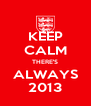 KEEP CALM THERE'S ALWAYS 2013 - Personalised Poster A4 size