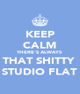KEEP CALM THERE'S ALWAYS THAT SHITTY  STUDIO FLAT - Personalised Poster A4 size