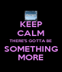 KEEP CALM THERE'S GOTTA BE SOMETHING MORE - Personalised Poster A4 size