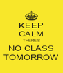 KEEP CALM THERE'S NO CLASS TOMORROW - Personalised Poster A4 size